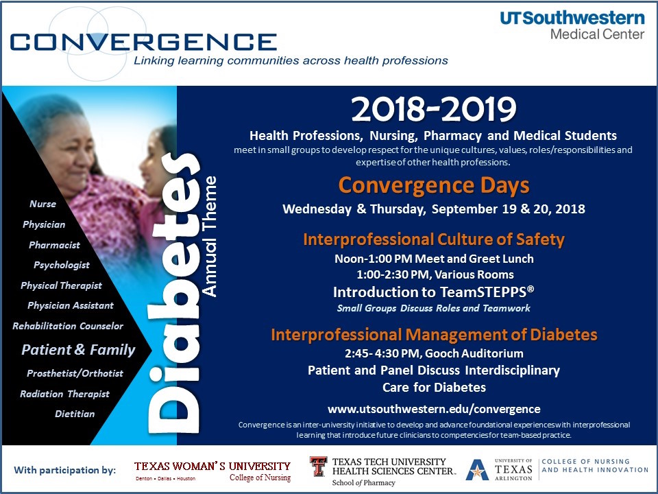 2018-2019 - Health Professions, Nursing, Pharmacy, and Medical Students meet in small groups to develop respect for the unique cultures, values, roles/responsibilities and expertise of other health professions. Convergence Days:  Wednesday & Thursday, September 19 & 20, 2018; lnterprofessional Culture of Safety; Noon-1 p.m. Meet and Greet Lunch; 1-2:30 p.m., Various Rooms; Introduction to TeamSTEPPS® Small Groups Discuss Roles and Teamwork; Interprofessional Management of Diabetes, 2:45- 4:30 p.m., Gooch Auditorium; Patient and Panel Discuss Interdisciplinary Care for Diabetes